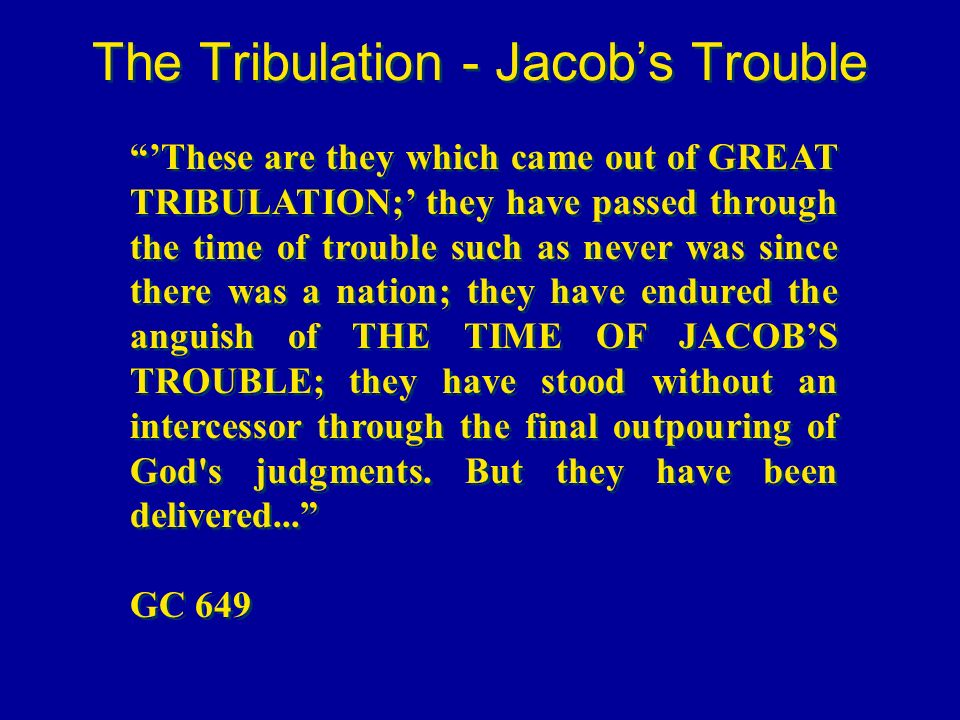 The Tribulation - Jacobs Trouble These are they which came out of GREAT TRIBULATION; they have passed through the time of trouble such as never was si