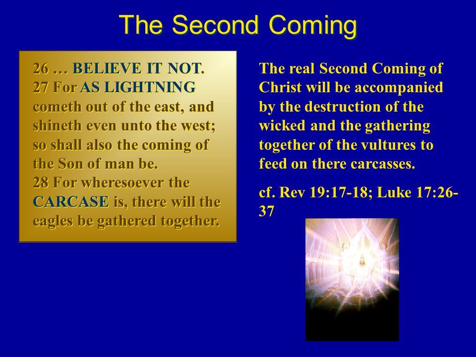 26 … BELIEVE IT NOT. 27 For AS LIGHTNING cometh out of the east, and shineth even unto the west; so shall also the coming of the Son of man be. 28 For