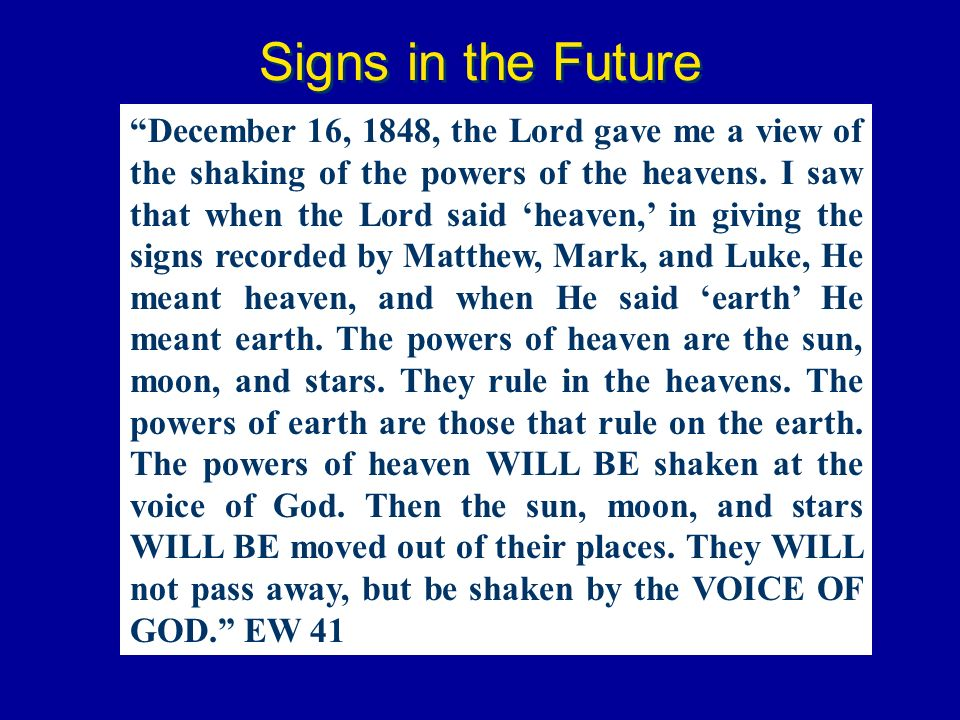 Signs in the Future December 16, 1848, the Lord gave me a view of the shaking of the powers of the heavens. I saw that when the Lord said heaven, in g