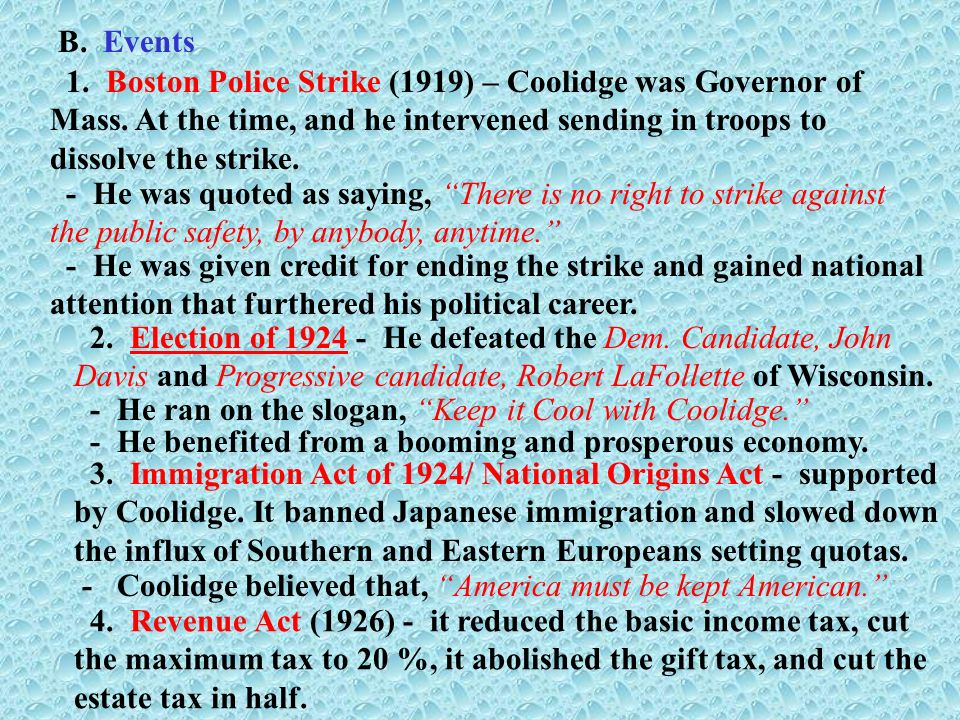 B. Events 1. Boston Police Strike (1919) – Coolidge was Governor of Mass. At the time, and he intervened sending in troops to dissolve the strike. - H