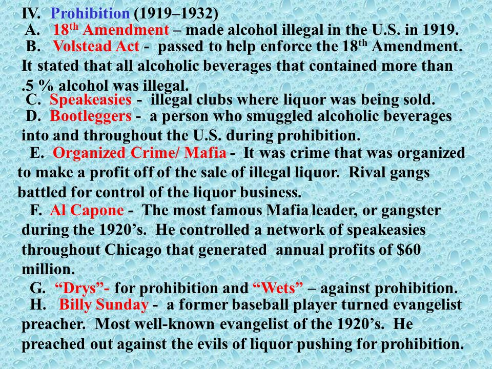 IV. Prohibition (1919–1932) A. 18 th Amendment – made alcohol illegal in the U.S. in 1919. B. Volstead Act - passed to help enforce the 18 th Amendmen