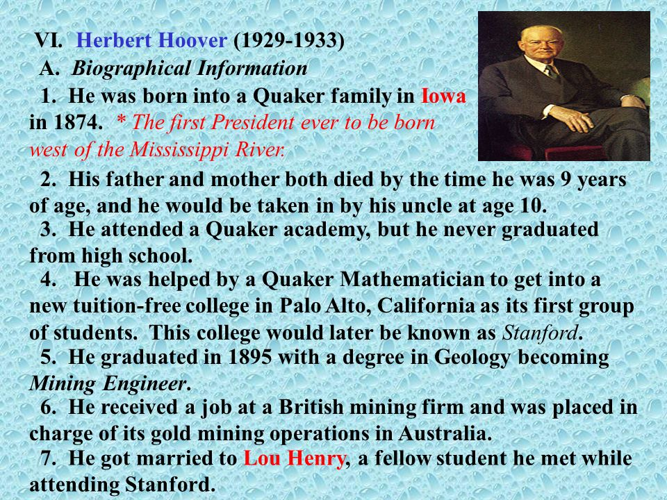 VI. Herbert Hoover (1929-1933) 1. He was born into a Quaker family in Iowa in 1874. * The first President ever to be born west of the Mississippi Rive