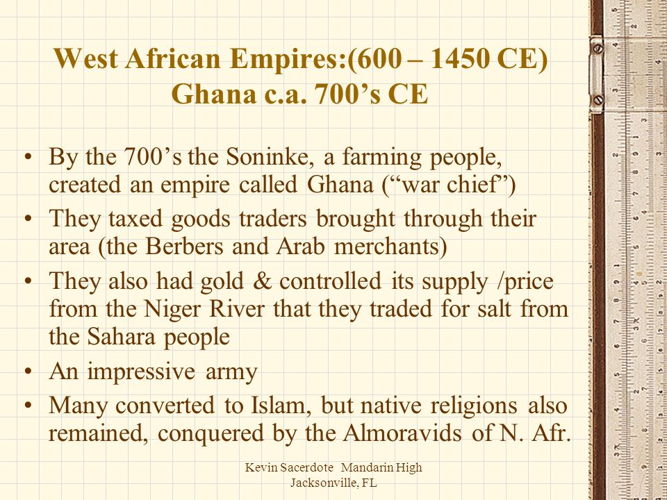 Kevin Sacerdote Mandarin High Jacksonville, FL West African Empires:(600 – 1450 CE) Ghana c.a. 700s CE By the 700s the Soninke, a farming people, crea