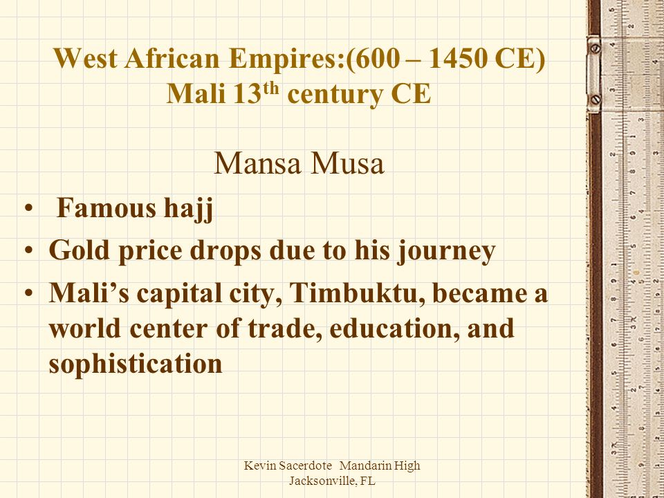 Kevin Sacerdote Mandarin High Jacksonville, FL West African Empires:(600 – 1450 CE) Mali 13 th century CE Mansa Musa Famous hajj Gold price drops due