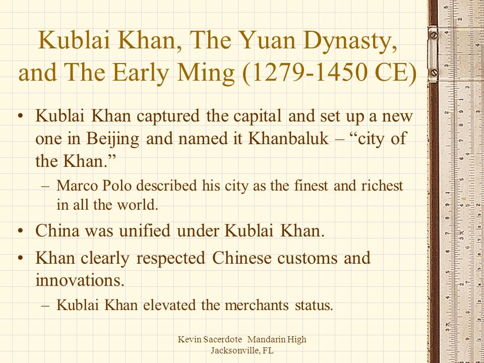 Kevin Sacerdote Mandarin High Jacksonville, FL Kublai Khan, The Yuan Dynasty, and The Early Ming (1279-1450 CE) Kublai Khan captured the capital and s