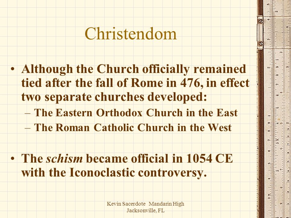 Kevin Sacerdote Mandarin High Jacksonville, FL Christendom Although the Church officially remained tied after the fall of Rome in 476, in effect two s