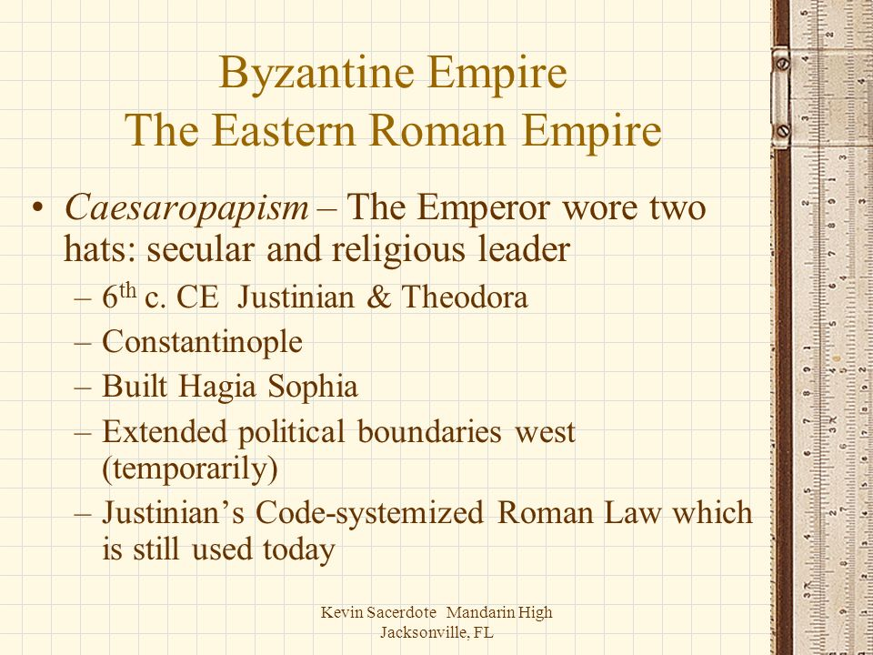 Kevin Sacerdote Mandarin High Jacksonville, FL Byzantine Empire The Eastern Roman Empire Caesaropapism – The Emperor wore two hats: secular and religi