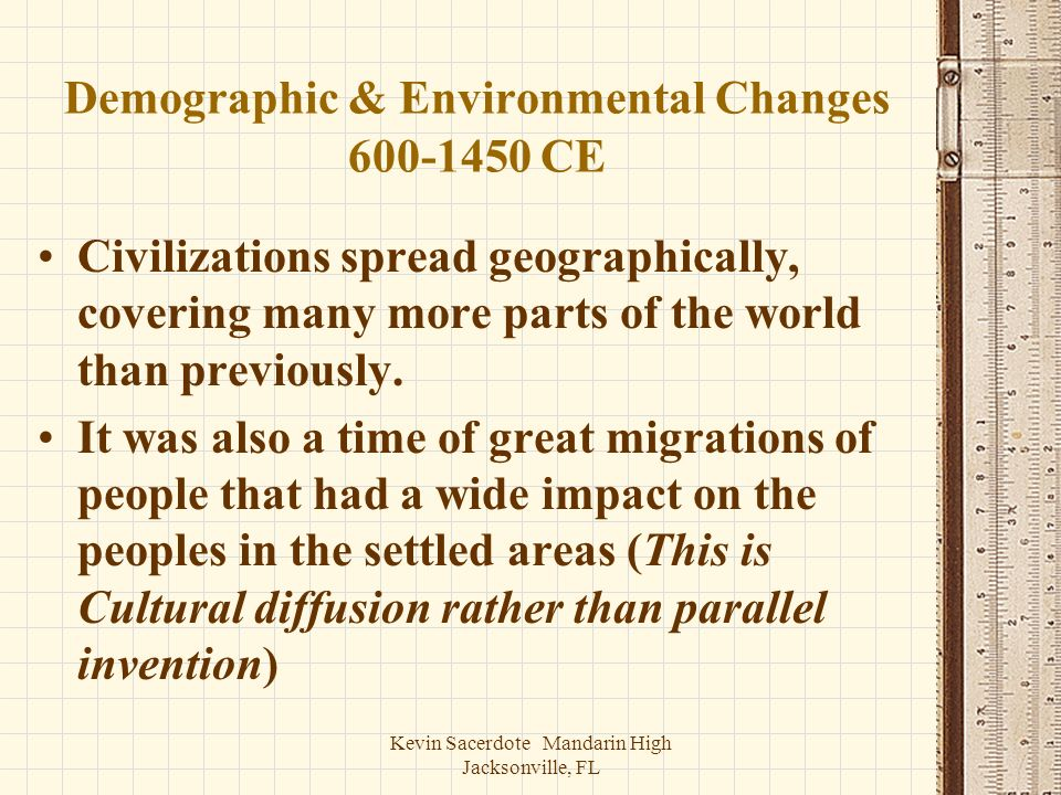 Kevin Sacerdote Mandarin High Jacksonville, FL Demographic & Environmental Changes 600-1450 CE Civilizations spread geographically, covering many more