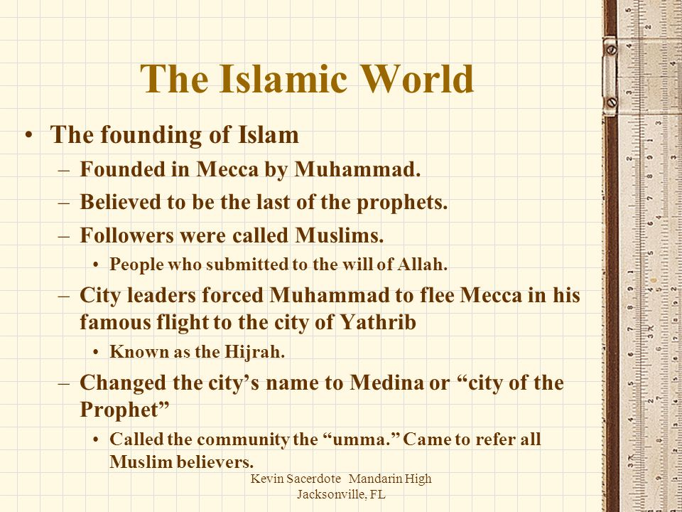 Kevin Sacerdote Mandarin High Jacksonville, FL The Islamic World The founding of Islam –Founded in Mecca by Muhammad. –Believed to be the last of the