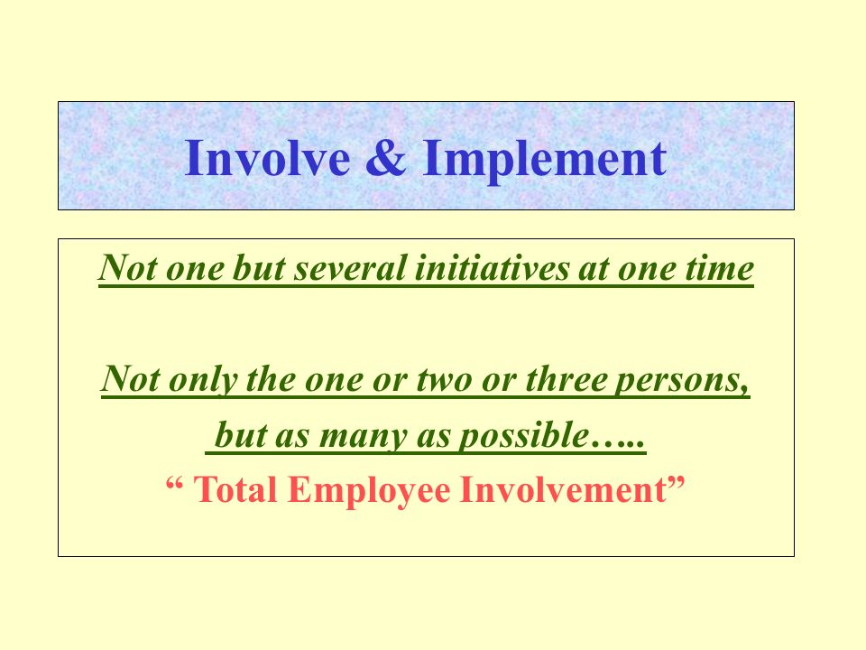 Involve & Implement Not one but several initiatives at one time Not only the one or two or three persons, but as many as possible….. Total Employee In