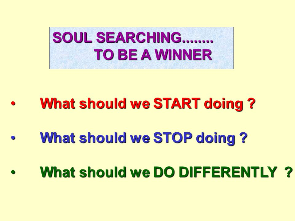 SOUL SEARCHING........ TO BE A WINNER TO BE A WINNER What should we START doing ?What should we START doing ? What should we STOP doing ?What should w