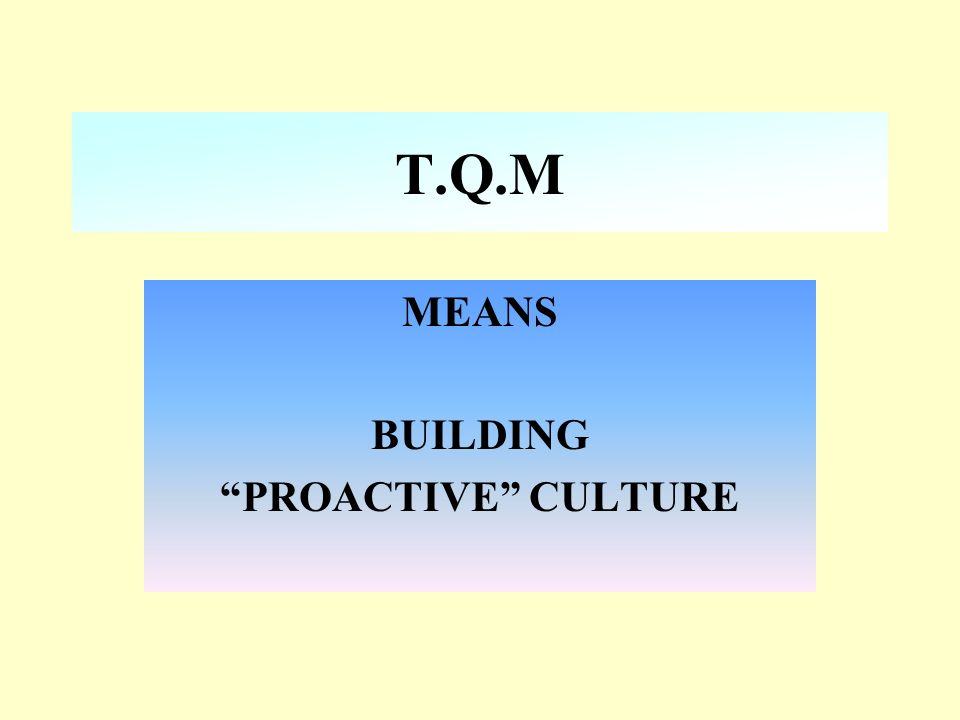 T.Q.M MEANS BUILDING PROACTIVE CULTURE