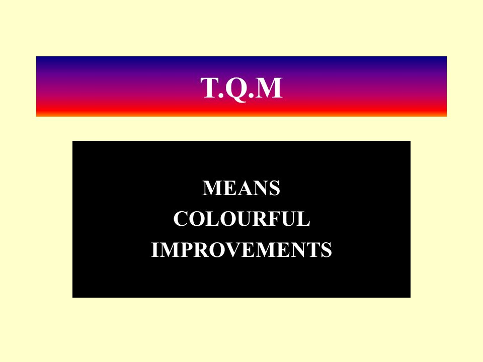 T.Q.M MEANS COLOURFUL IMPROVEMENTS
