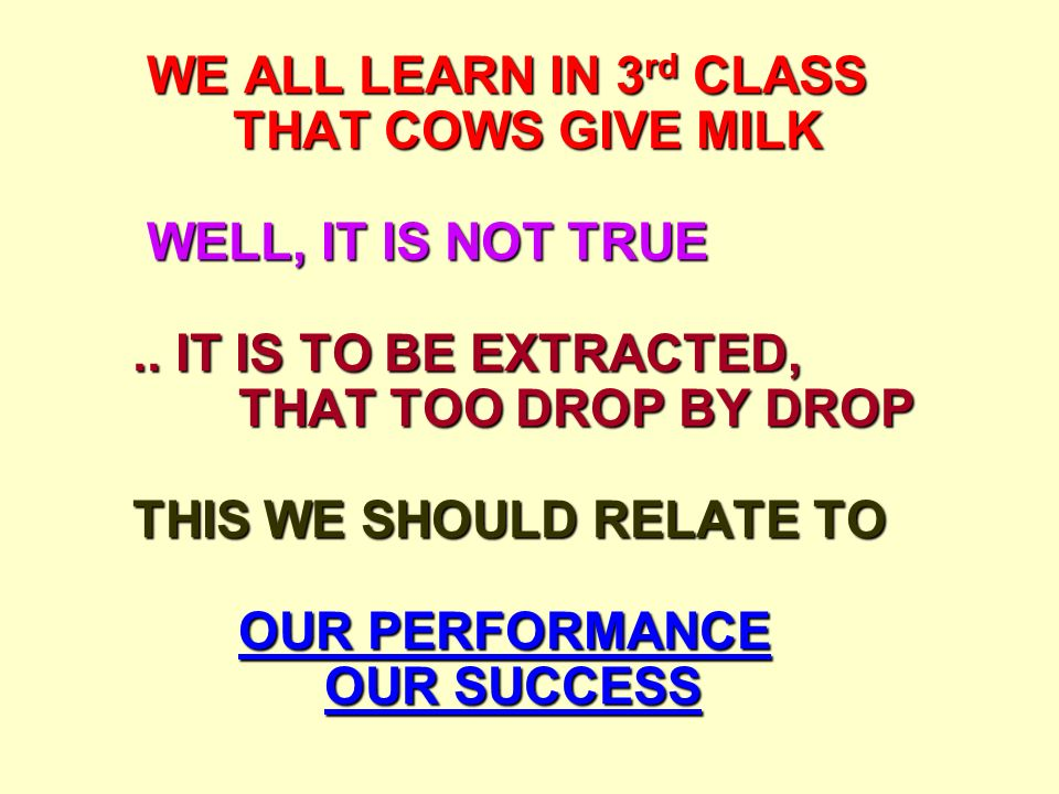 WE ALL LEARN IN 3 rd CLASS THAT COWS GIVE MILK WELL, IT IS NOT TRUE.. IT IS TO BE EXTRACTED, THAT TOO DROP BY DROP THIS WE SHOULD RELATE TO OUR PERFOR
