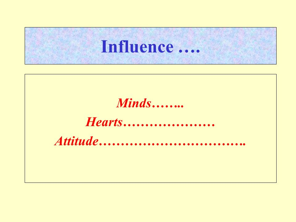 Influence …. Minds…….. Hearts………………… Attitude…………………………….