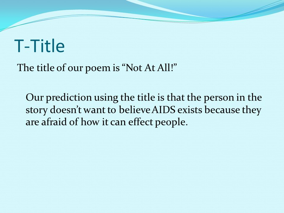 T-Title The title of our poem is Not At All! Our prediction using the title is that the person in the story doesnt want to believe AIDS exists because