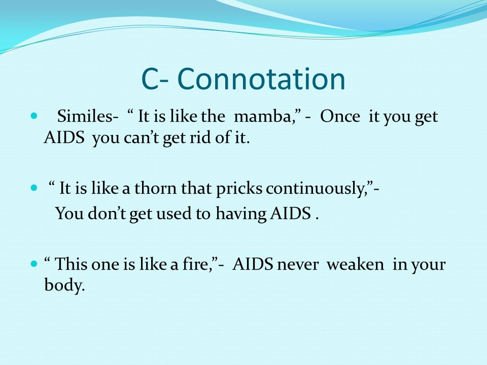 C- Connotation Similes- It is like the mamba, - Once it you get AIDS you cant get rid of it.