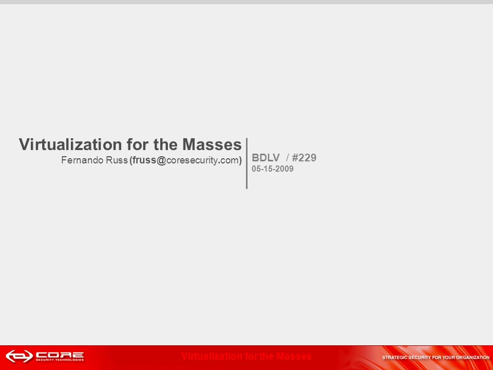Virtualization for the Masses Virtualization for the Masses Fernando Russ (fruss@coresecurity.com) BDLV / #229 05-15-2009