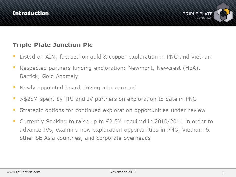 www.tpjunction.com November 2010 6 Summary Shareholder review Shares on issue 168,769,912 Shareholder % Convertible loan note shares & warrants46,000,000 Newmont Ventures Ltd10.07% Warrants @ 7p 17,000,000 RAB Special Situations0.00% Options Vietnam Investments6.22% (£ 0.01 - £ 0.395) 12,923,333 Melanesian Resources Limited6.22% Performance shares11,900,000 AsterionAV Ltd6.17% Fully diluted 256,593,245 Thornaby Ltd 0.0% Share Capital Evolution 5 year Price Chart (AIM:TPJ) DateAmount £ Price £ Jan-04 (IPO)4,200,0000.30 Apr-0511,700,0000.35 Dec-072,211,4290.185 Jul-082,000,0000.055 Dec-08850,0000.05 Share capital New board & strategy
