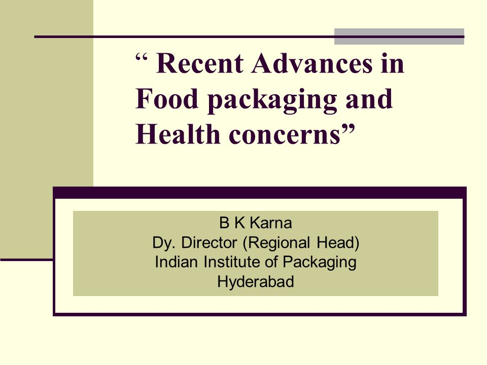 Recent Advances in Food packaging and Health concerns B K Karna Dy. Director (Regional Head) Indian Institute of Packaging Hyderabad