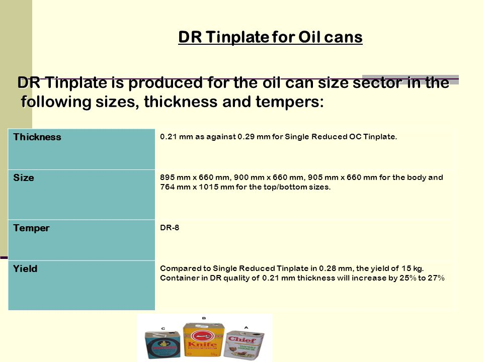 DR Tinplate is produced for the oil can size sector in the following sizes, thickness and tempers: following sizes, thickness and tempers: Thickness 0