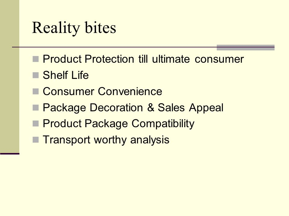 Reality bites Product Protection till ultimate consumer Shelf Life Consumer Convenience Package Decoration & Sales Appeal Product Package Compatibilit