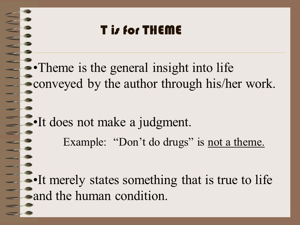 Theme is the general insight into life conveyed by the author through his/her work. It does not make a judgment. Example: Dont do drugs is not a theme