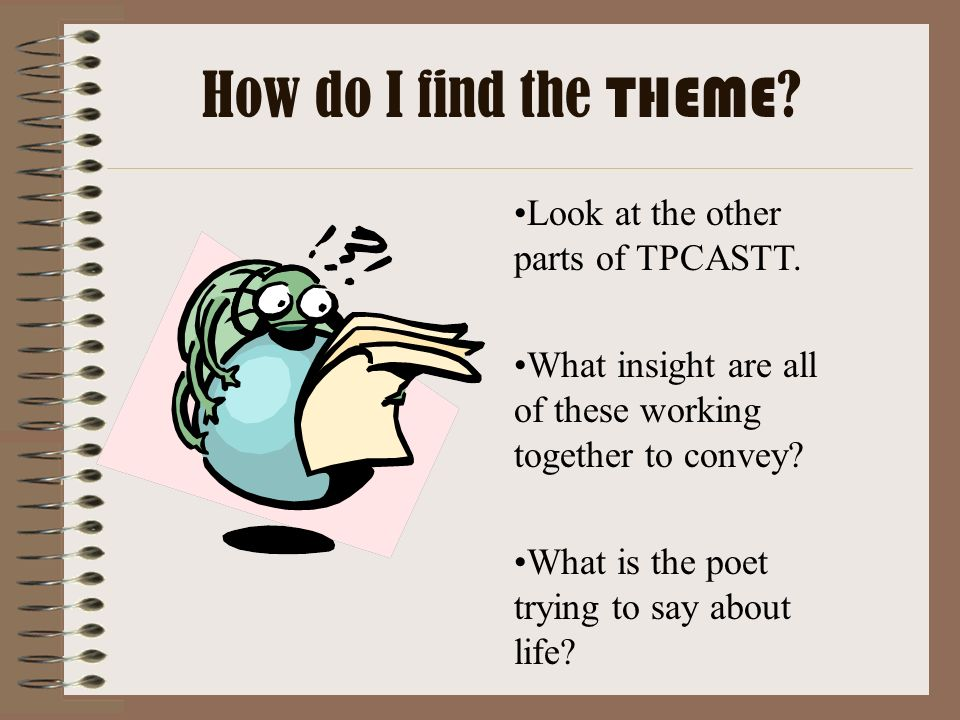 Look at the other parts of TPCASTT. What insight are all of these working together to convey? What is the poet trying to say about life? How do I find