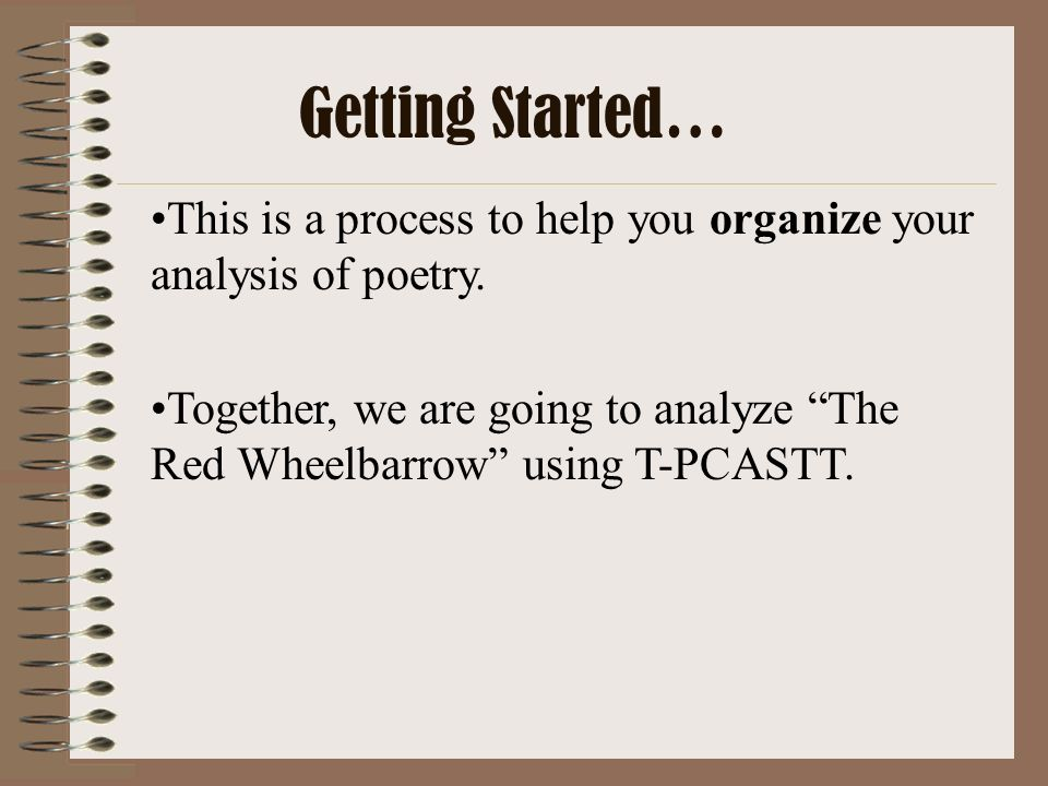 This is a process to help you organize your analysis of poetry. Together, we are going to analyze The Red Wheelbarrow using T-PCASTT. Getting Started…