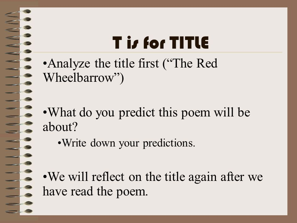 T is for TITLE Analyze the title first (The Red Wheelbarrow) What do you predict this poem will be about? Write down your predictions. We will reflect