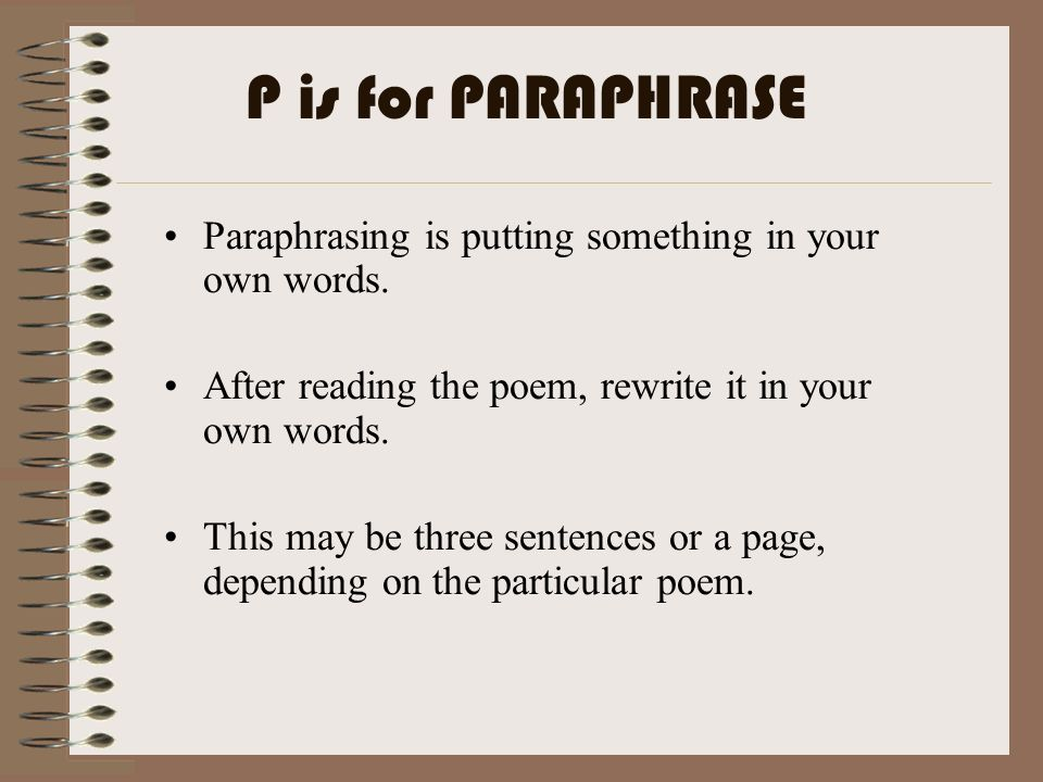 Paraphrasing is putting something in your own words. After reading the poem, rewrite it in your own words. This may be three sentences or a page, depe