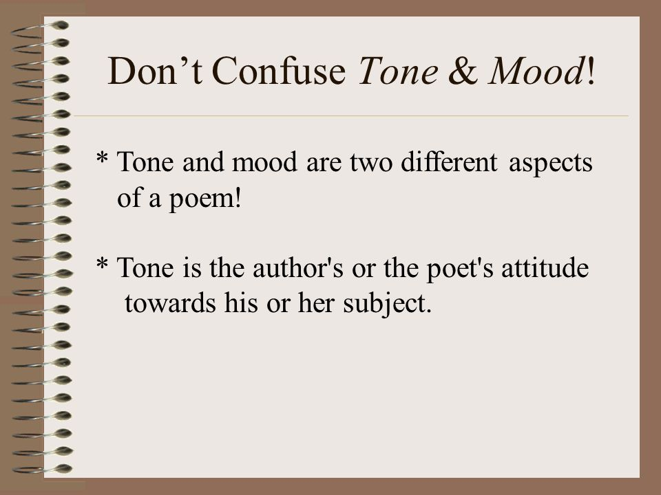 * Tone and mood are two different aspects of a poem! * Tone is the author's or the poet's attitude towards his or her subject. Dont Confuse Tone & Moo