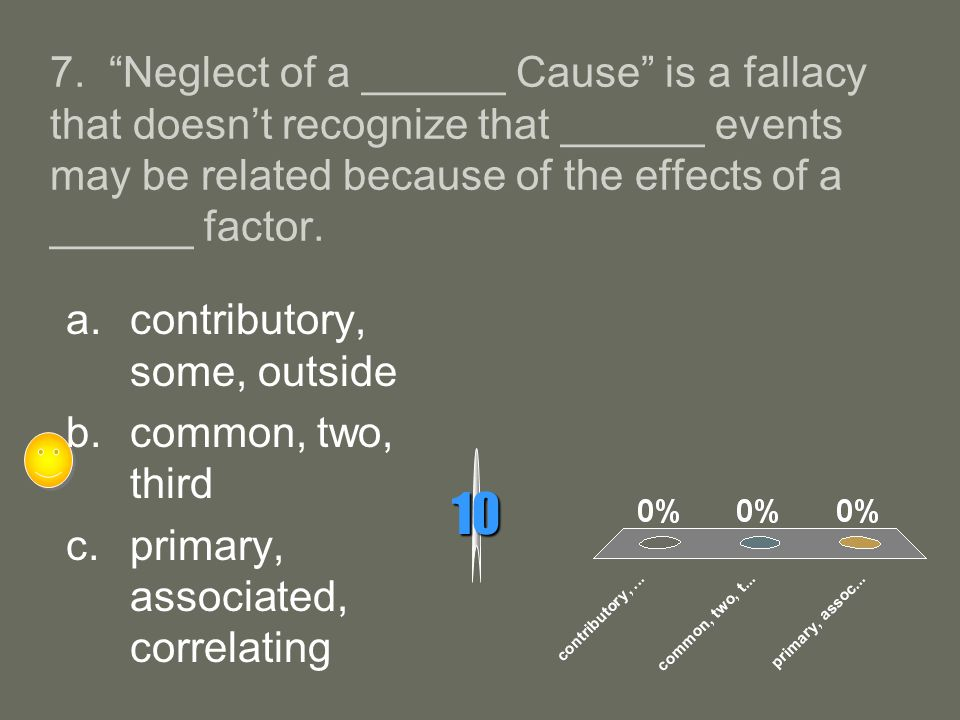7. Neglect of a ______ Cause is a fallacy that doesnt recognize that ______ events may be related because of the effects of a ______ factor. 10 a.cont