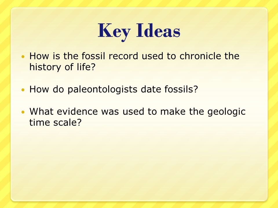 Key Ideas How is the fossil record used to chronicle the history of life? How do paleontologists date fossils? What evidence was used to make the geol
