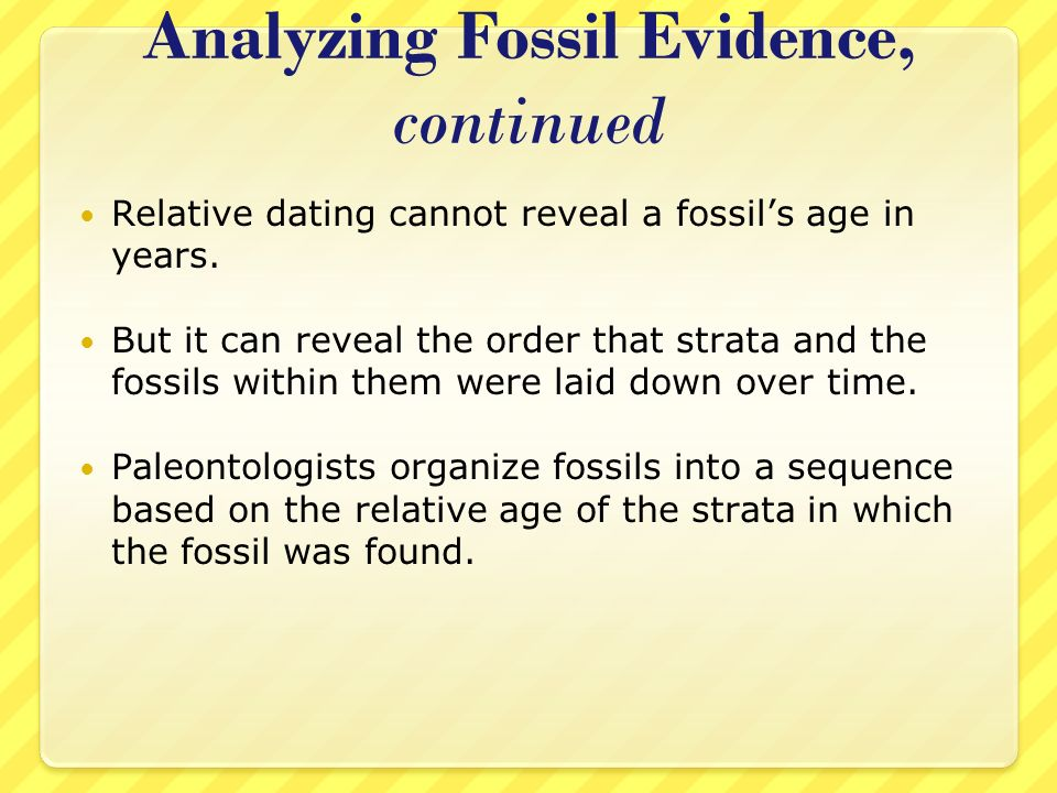 Analyzing Fossil Evidence, continued Relative dating cannot reveal a fossils age in years. But it can reveal the order that strata and the fossils wit