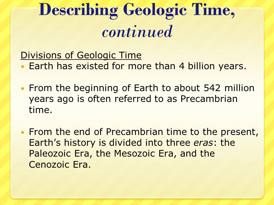 Describing Geologic Time, continued Divisions of Geologic Time Earth has existed for more than 4 billion years. From the beginning of Earth to about 5