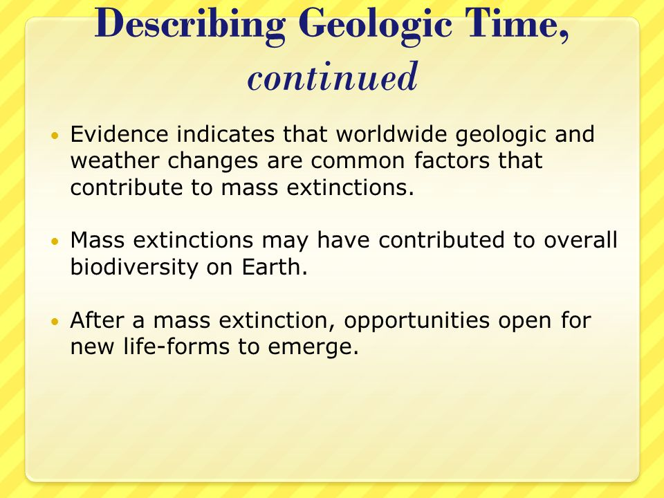 Describing Geologic Time, continued Evidence indicates that worldwide geologic and weather changes are common factors that contribute to mass extincti