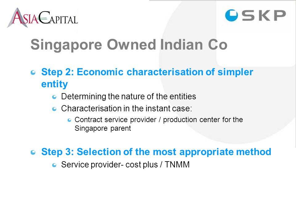 Singapore Owned Indian Co Step 2: Economic characterisation of simpler entity Determining the nature of the entities Characterisation in the instant case: Contract service provider / production center for the Singapore parent Step 3: Selection of the most appropriate method Service provider- cost plus / TNMM