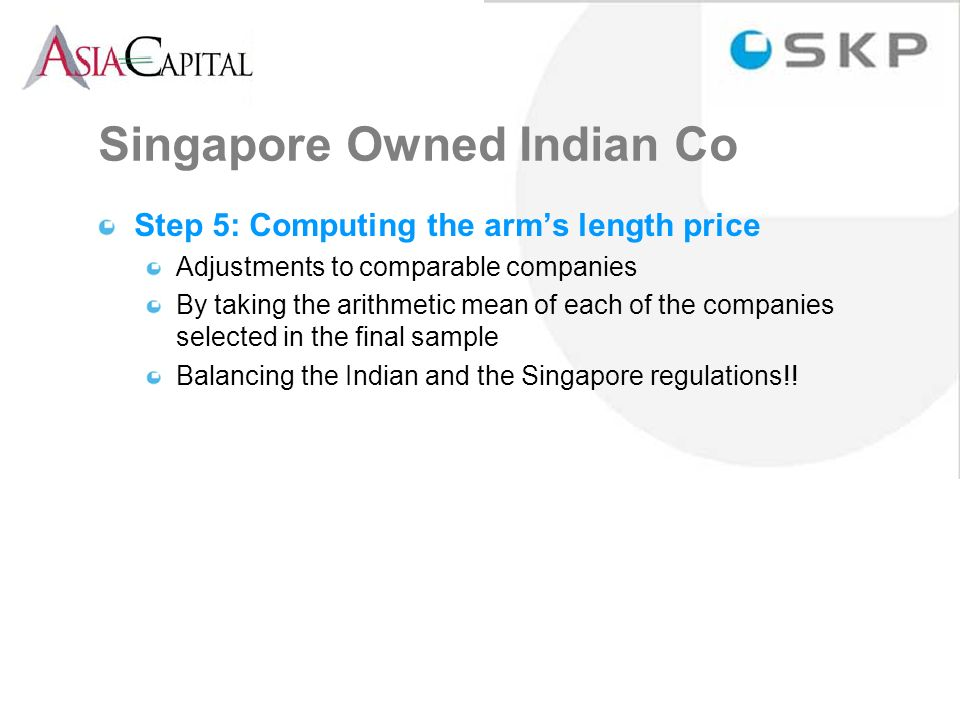 Step 5: Computing the arms length price Adjustments to comparable companies By taking the arithmetic mean of each of the companies selected in the final sample Balancing the Indian and the Singapore regulations!.