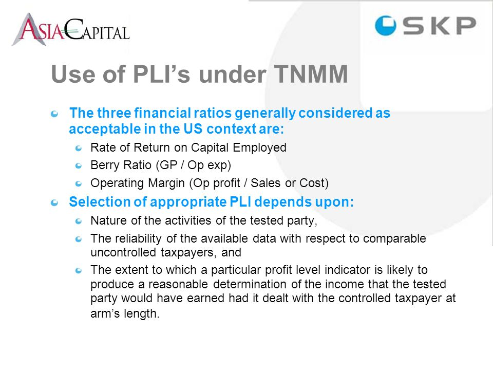 Use of PLIs under TNMM The three financial ratios generally considered as acceptable in the US context are: Rate of Return on Capital Employed Berry Ratio (GP / Op exp) Operating Margin (Op profit / Sales or Cost) Selection of appropriate PLI depends upon: Nature of the activities of the tested party, The reliability of the available data with respect to comparable uncontrolled taxpayers, and The extent to which a particular profit level indicator is likely to produce a reasonable determination of the income that the tested party would have earned had it dealt with the controlled taxpayer at arms length.