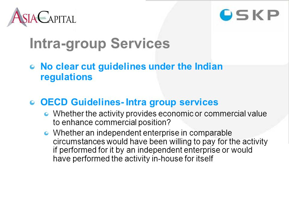 Intra-group Services No clear cut guidelines under the Indian regulations OECD Guidelines- Intra group services Whether the activity provides economic or commercial value to enhance commercial position.