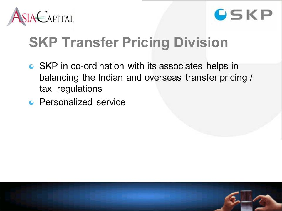 SKP Transfer Pricing Division SKP in co-ordination with its associates helps in balancing the Indian and overseas transfer pricing / tax regulations Personalized service