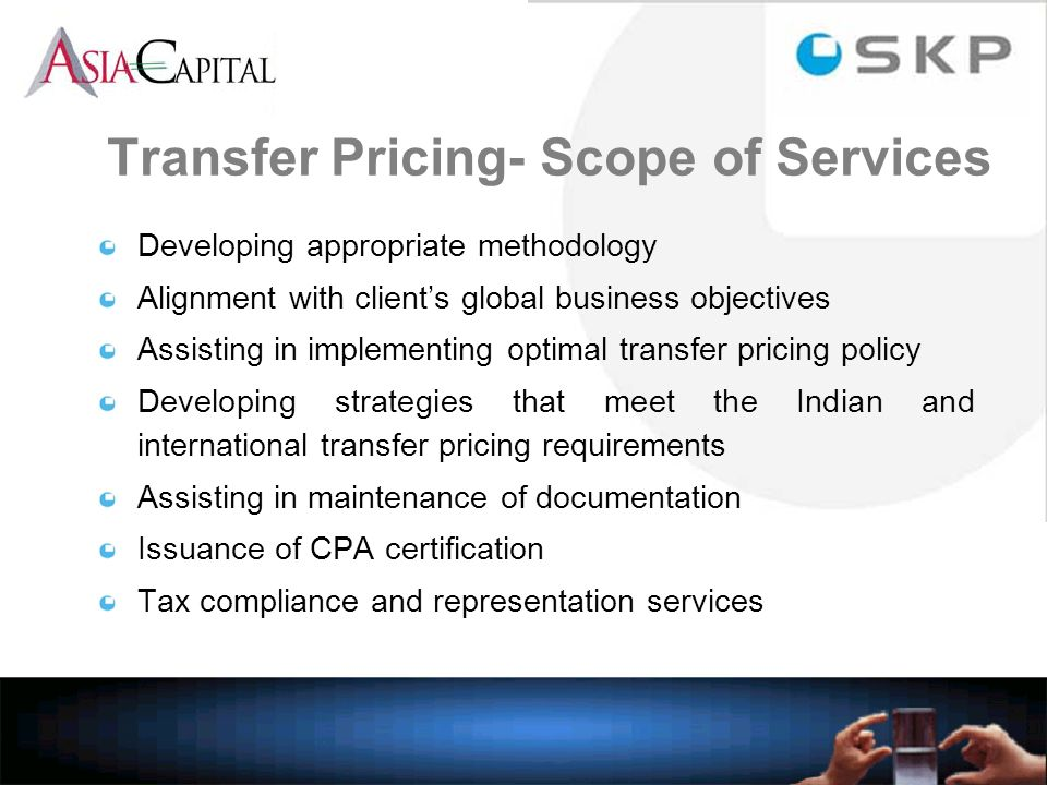 Developing appropriate methodology Alignment with clients global business objectives Assisting in implementing optimal transfer pricing policy Developing strategies that meet the Indian and international transfer pricing requirements Assisting in maintenance of documentation Issuance of CPA certification Tax compliance and representation services Transfer Pricing- Scope of Services