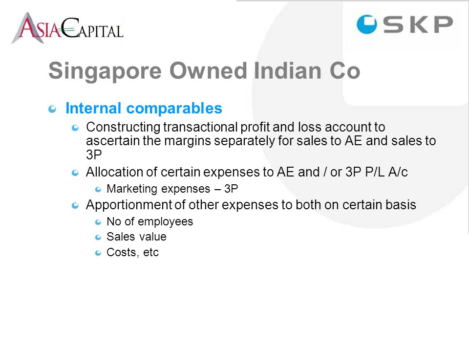 Singapore Owned Indian Co Internal comparables Constructing transactional profit and loss account to ascertain the margins separately for sales to AE and sales to 3P Allocation of certain expenses to AE and / or 3P P/L A/c Marketing expenses – 3P Apportionment of other expenses to both on certain basis No of employees Sales value Costs, etc