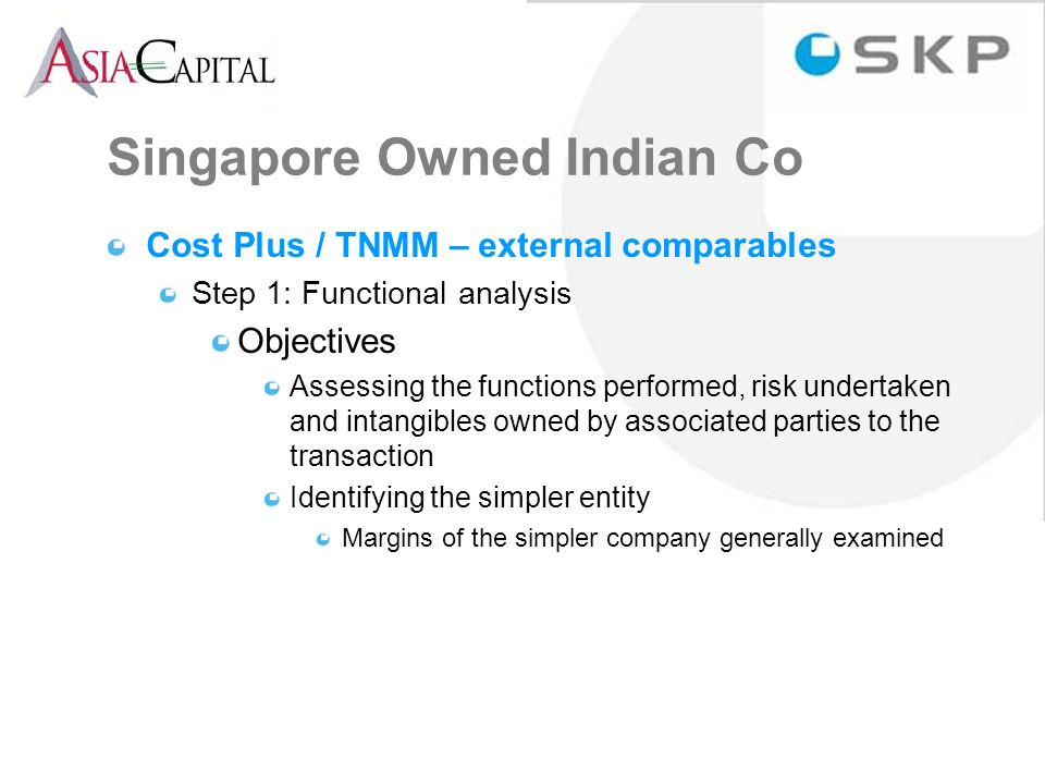 Singapore Owned Indian Co Cost Plus / TNMM – external comparables Step 1: Functional analysis Objectives Assessing the functions performed, risk undertaken and intangibles owned by associated parties to the transaction Identifying the simpler entity Margins of the simpler company generally examined