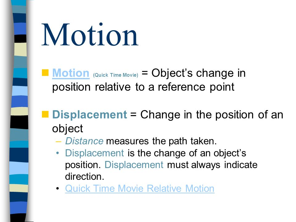 Motion Motion (Quick Time Movie) = Objects change in position relative to a reference point Motion Displacement = Change in the position of an object