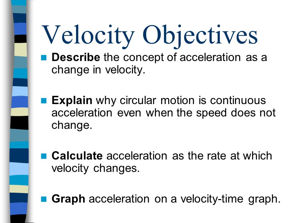 Velocity Objectives Describe the concept of acceleration as a change in velocity. Explain why circular motion is continuous acceleration even when the