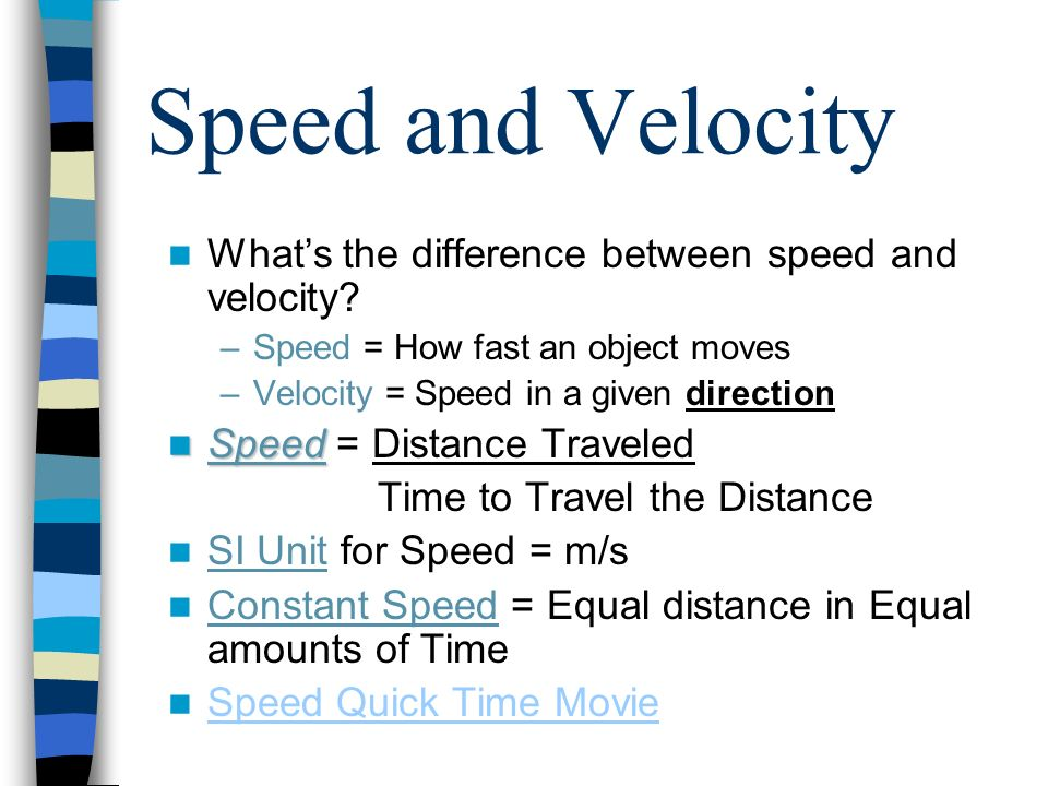 Speed and Velocity Whats the difference between speed and velocity? –Speed = How fast an object moves –Velocity = Speed in a given direction Speed Spe