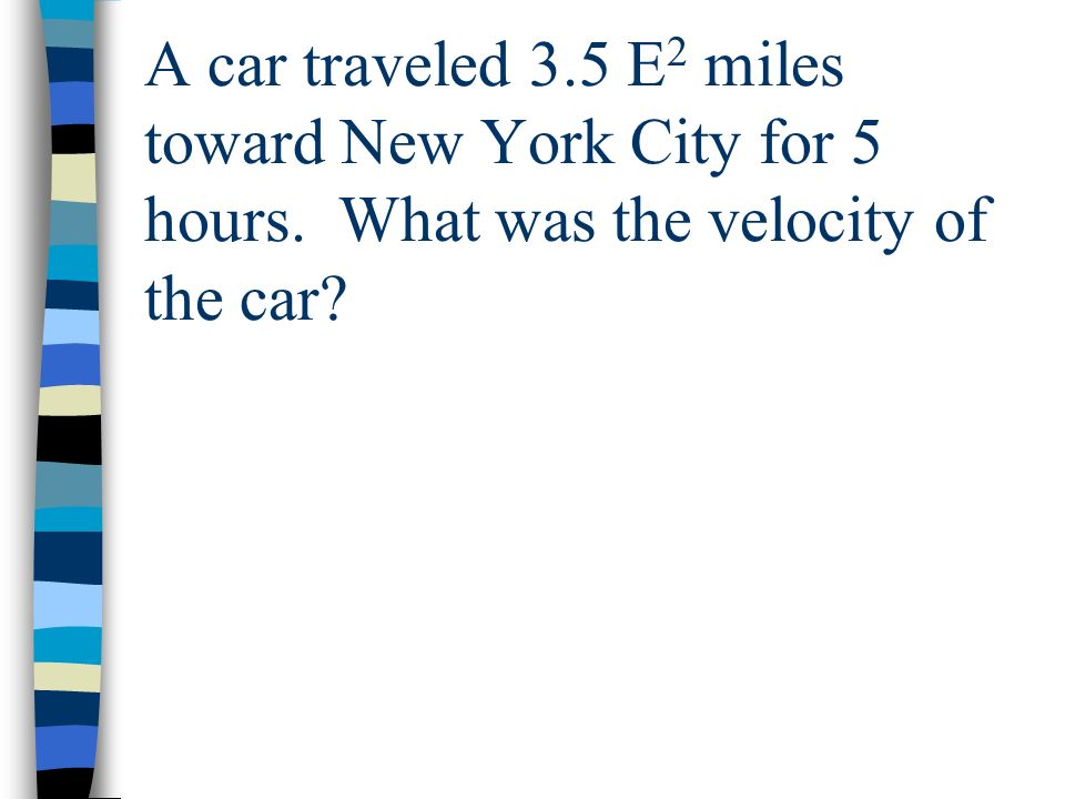 A car traveled 3.5 E 2 miles toward New York City for 5 hours. What was the velocity of the car?