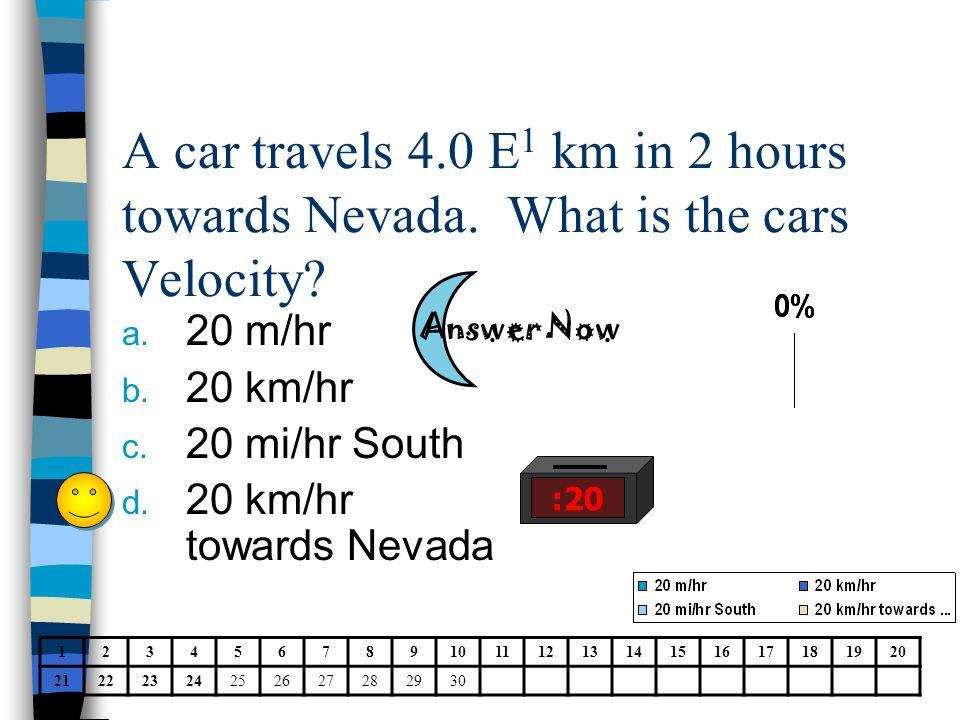 A car travels 4.0 E 1 km in 2 hours towards Nevada. What is the cars Velocity? a. 20 m/hr b. 20 km/hr c. 20 mi/hr South d. 20 km/hr towards Nevada 123